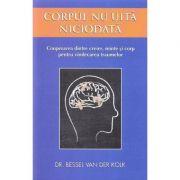 Corpul nu uita niciodata. Cooperarea dintre creier, minte si corp pentru vindecarea traumelor - Bessel van der Kolk