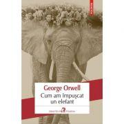 Cum am impuscat un elefant - George Orwell. Traducere din limba engleza de Mihaela Ghita