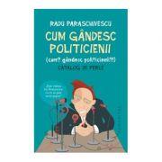 Cum gandesc politicienii (Cum? Gandesc politicienii?). Catalog de perle - Radu Paraschivescu