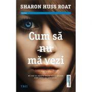 Cum sa nu ma vezi - Sharon Huss Roat. Traducere de Ana Dragomirescu