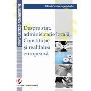 Despre stat, administratie locala, Constitutie si realitatea europeana - Mihai Cristian Apostolache