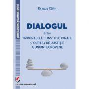 Dialogul dintre Tribunalele Constitutionale si Curtea de Justitie a Uniunii Europene - Dragos Calin