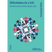 Dificultatea de a trai. Povestiri psihanalitice despre copii - Françoise Dolto. Traducere de Delia Sepetean Vasiliu
