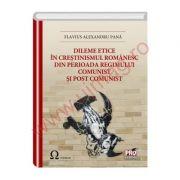 Dileme etice in crestinismul romanesc din perioada regimului comunist si post comunist - Flavius Alexandru Pana