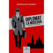 Diplomat la Moscova. Marturisiri incomode, vol. I - Savian Bulacu-Lapusata