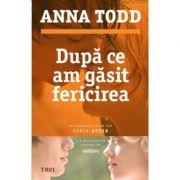 Dupa ce am gasit fericirea - Anna Todd. Al patrulea volum din seria AFTER