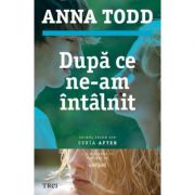 Dupa ce ne-am intalnit - Anna Todd. Primul volum din seria AFTER