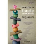 Ecuatiile emotionale. Cateva formule simple pentru o viata fericita si plina de succes - Chip Conley
