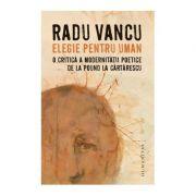 Elegie pentru uman. O critica a modernitatii poetice de la Pound la Cartarescu - Radu Vancu