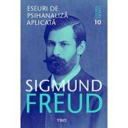 Eseuri de psihanaliza aplicata - Opere Esentiale, volumul 10 - Sigmund Freud
