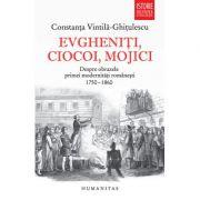 Evgheniti, ciocoi, mojici. Despre obrazele primei modernitati romanesti (1750–1860) - Constanta Vintila-Ghitulescu