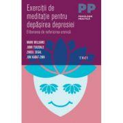 Exercitii de meditatie pentru depasirea depresiei. Eliberarea de nefericirea cronica - Mark Williams