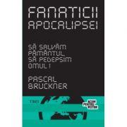 Fanaticii apocalipsei - Pascal Bruckner. Traducere de Daniel Nicolescu