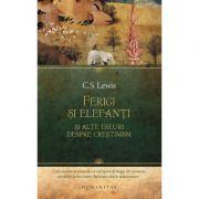 Ferigi si elefanti si alte eseuri despre crestinism - C. S. Lewis