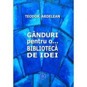 Ganduri pentru o... biblioteca de idei - Teodor Ardelean