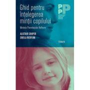 Ghid pentru intelegerea mintii copilului. Metoda Parentajului Reflexiv - Alistair Cooper