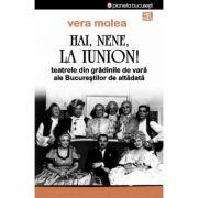 Hai, nene, la Iunion! Teatrele din gradinile de vara ale Bucurestilor de altadata - Vera Molea