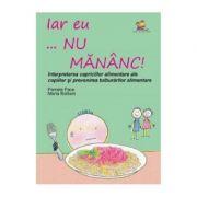 Iar eu... nu mananc! Interpretarea capriciilor alimentare ale copiilor si prevenirea tulburarilor alimentare - Pamela Pace