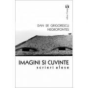 Imagini si cuvinte. Scrieri alese - Dan Er. Negropontes Grigorescu