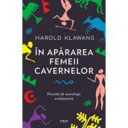 In apararea femeii cavernelor. Povestiri de neurologie evolutionista - Harold Klawans