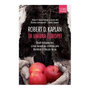 In umbra Europei. Doua razboaie reci si trei decenii de calatorie prin Romania si dincolo de ea - Robert D. Kaplan