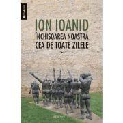 Inchisoarea noastra cea de toate zilele. I 1949, 1952-1954 - Ion Ioanid