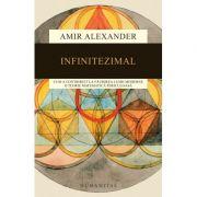 Infinitezimal. Cum a contribuit la faurirea lumii moderne o teorie matematica periculoasa - Amir Alexander