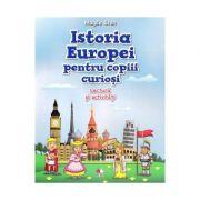 Istoria Europei pentru copiii curiosi. Lectura si activitati - Magda Stan