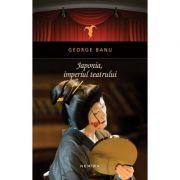 Japonia, Imperiul teatrului (hardcover) - George Banu