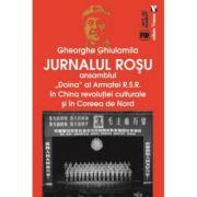 Jurnalul rosu. Ansamblul Doina al Armatei R. S. R. in China revolutiei culturale si in Coreea de Nord - Gheorghe Ghiulamila