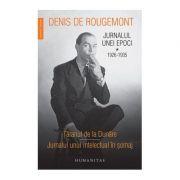 Jurnalul unei epoci vol. I. 1926-1935 - taranul de la Dunare. Jurnalul unui intelectual in somaj - Denis De Rougemont