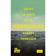 Lectii de viata de la Kierkegaard - Robert Ferguson. Traducere de Ciprian Jurma