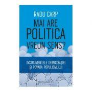 Mai are politica vreun sens? Instrumentele democratiei si povara populismului - Radu Carp