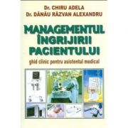 Managementul ingrijirii pacientului - Adela Chiru. Ghid clinic pentru asistentul medical. Editia a II-a, revizuita si adaugita
