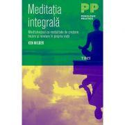 Meditatia integrala. Mindfulnessul ca modalitate de crestere, trezire si revelare in propria viata - Ken Wilber