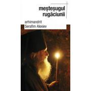 Mestesugul rugaciunii- arhim. Serafim Alexiev. Traducere de Gheorghita Ciocioi
