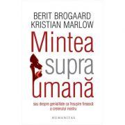 Mintea supraumana sau Despre genialitate ca insusire fireasca a creierului nostru - Kristian Marlow, Berit Brogaard