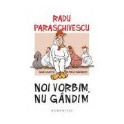 Noi vorbim, nu gandim. Noua colectie de perle romanesti - Radu Paraschivescu
