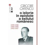 O istorie in epistole a exilului romanesc (1939-1940, 1943-1950, 1952-1957) - Grigore Gafencu