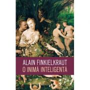 O inima inteligenta - Alain Finkielkraut