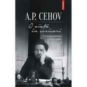 O viata in scrisori. Corespondenta I (1879-1890) - A. P. Cehov