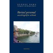 Parisul personal. Autobiografie urbana - George Banu