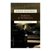 Partea si intregul. Discutii in jurul fizicii atomice - Werner Heisenberg