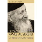 Patriarhul Pavle al Serbiei. Un sfant al vremurilor noastre- Jean-Claude Larchet