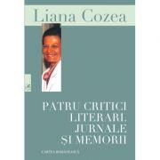 Patru critici literari. Jurnale si memorii - Liana Cozea