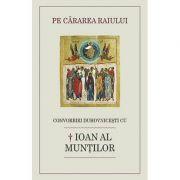 Pe cararea raiului. Convorbiri duhovnicesti cu † Ioan al Muntilor - Luminita Cornea