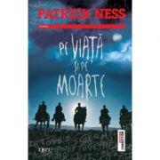 Pe viata si pe moarte - Patrick Ness. Traducere de Mihai Dan Pavelescu