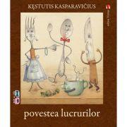 Povestea lucrurilor - Kestutis Kasparavicius