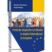 Protectia drepturilor lucratorilor in dreptul international si european - Nicolae Voiculescu