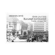 Ranile unui oras. Bucuresti bombardat. 4 aprilie-26 august 1944 - Alexandru Arma